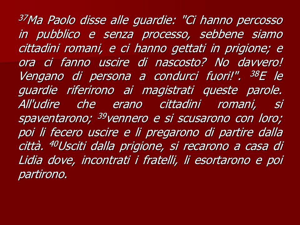 37Ma Paolo disse alle guardie: Ci hanno percosso in pubblico e senza processo, sebbene siamo cittadini romani, e ci hanno gettati in prigione; e ora ci fanno uscire di nascosto.