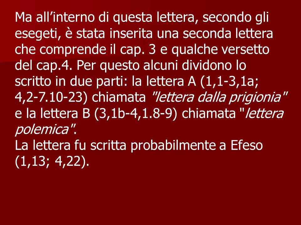 Ma all'interno di questa lettera, secondo gli esegeti, è stata inserita una seconda lettera che comprende il cap. 3 e qualche versetto del cap.4. Per questo alcuni dividono lo scritto in due parti: la lettera A (1,1-3,1a; 4,2-7.10-23) chiamata lettera dalla prigionia e la lettera B (3,1b-4,1.8-9) chiamata lettera polemica .