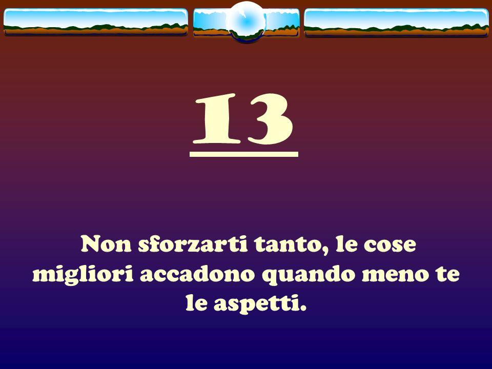 13 Non sforzarti tanto, le cose migliori accadono quando meno te le aspetti.
