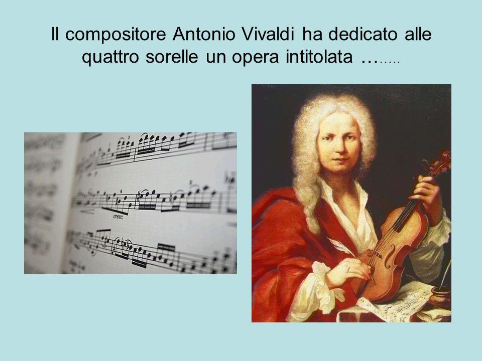 Il compositore Antonio Vivaldi ha dedicato alle quattro sorelle un opera intitolata ……..