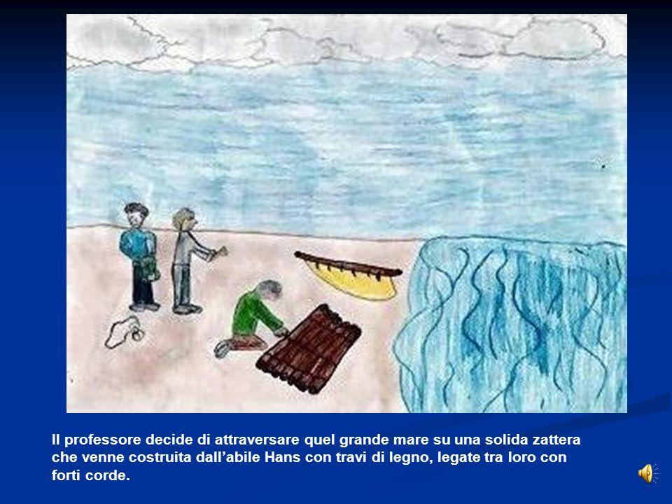 Il professore decide di attraversare quel grande mare su una solida zattera che venne costruita dall'abile Hans con travi di legno, legate tra loro con forti corde.