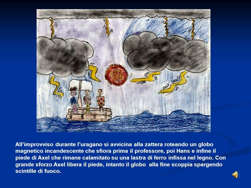 All'improvviso durante l'uragano si avvicina alla zattera roteando un globo magnetico incandescente che sfiora prima il professore, poi Hans e infine il piede di Axel che rimane calamitato su una lastra di ferro infissa nel legno.