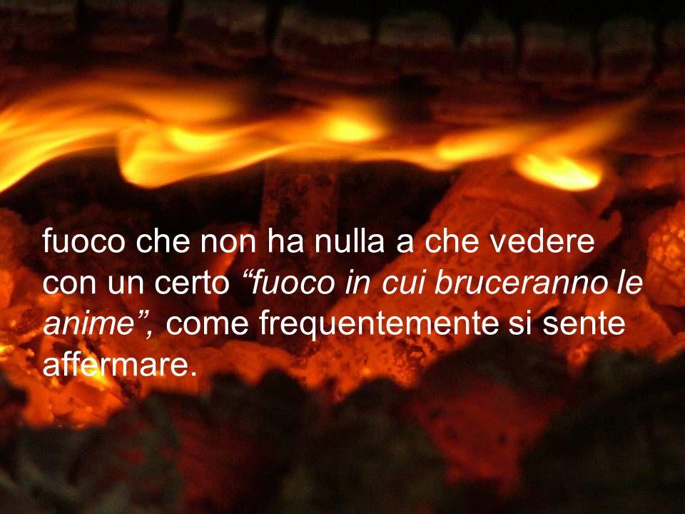fuoco che non ha nulla a che vedere con un certo fuoco in cui bruceranno le anime , come frequentemente si sente affermare.