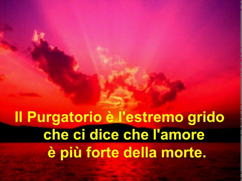 Il Purgatorio è l estremo grido che ci dice che l amore è più forte della morte.