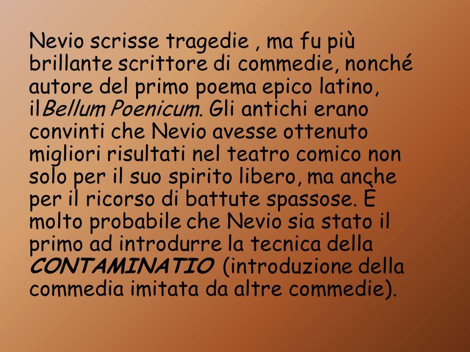 Nevio scrisse tragedie , ma fu più brillante scrittore di commedie, nonché autore del primo poema epico latino, ilBellum Poenicum.