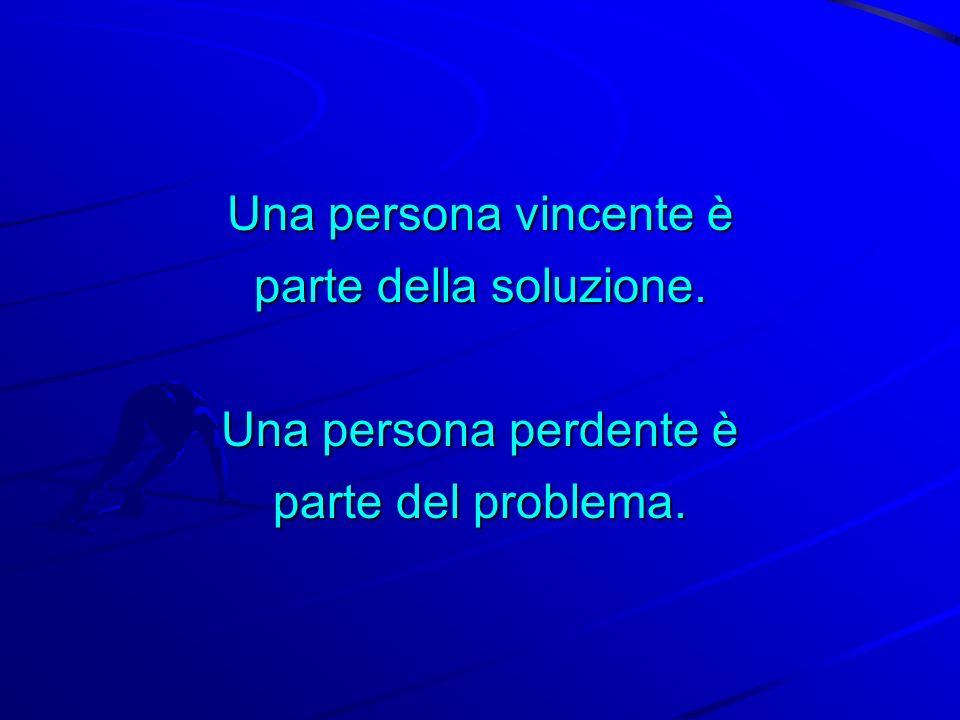 Una persona vincente è parte della soluzione. Una persona perdente è parte del problema.