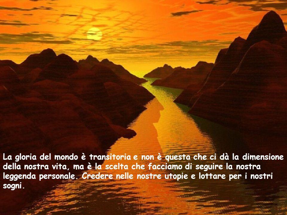 La gloria del mondo è transitoria e non è questa che ci dà la dimensione della nostra vita, ma è la scelta che facciamo di seguire la nostra leggenda personale.