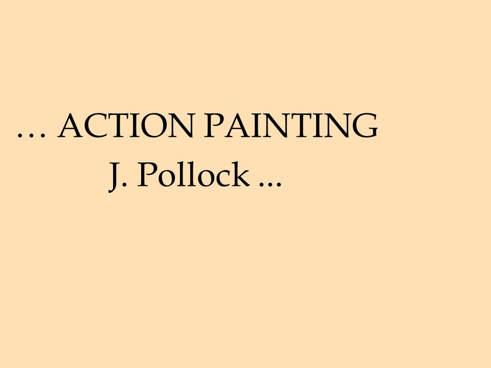 … ACTION PAINTING J. Pollock ...