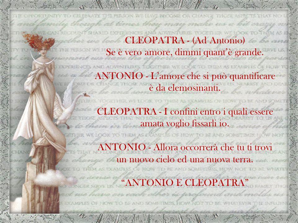 CLEOPATRA - (Ad Antonio) Se è vero amore, dimmi quant'è grande.