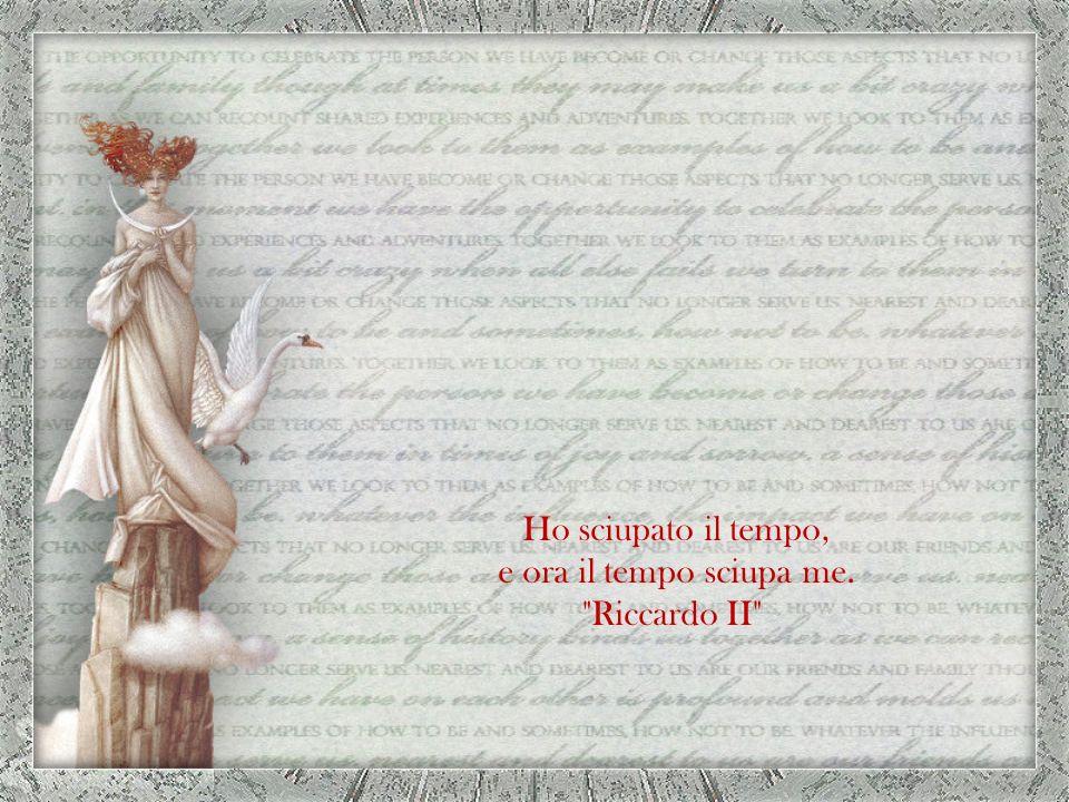 e ora il tempo sciupa me. Riccardo II