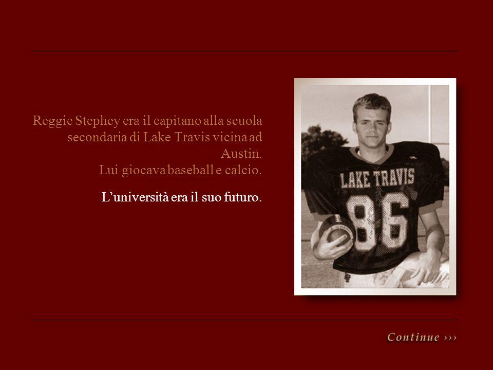 Reggie Stephey era il capitano alla scuola secondaria di Lake Travis vicina ad Austin. Lui giocava baseball e calcio.