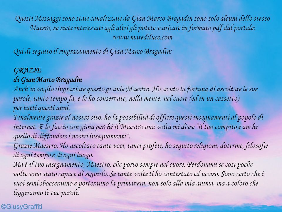 Questi Messaggi sono stati canalizzati da Gian Marco Bragadin sono solo alcuni dello stesso Maesro, se siete interessati agli altri gli potete scaricare in formato pdf dal portale: www.marediluce.com
