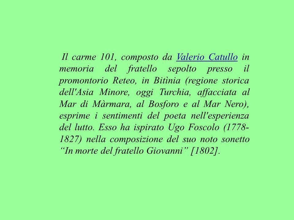 Il carme 101, composto da Valerio Catullo in memoria del fratello sepolto presso il promontorio Reteo, in Bitìnia (regione storica dell Asia Minore, oggi Turchia, affacciata al Mar di Màrmara, al Bosforo e al Mar Nero), esprime i sentimenti del poeta nell esperienza del lutto.