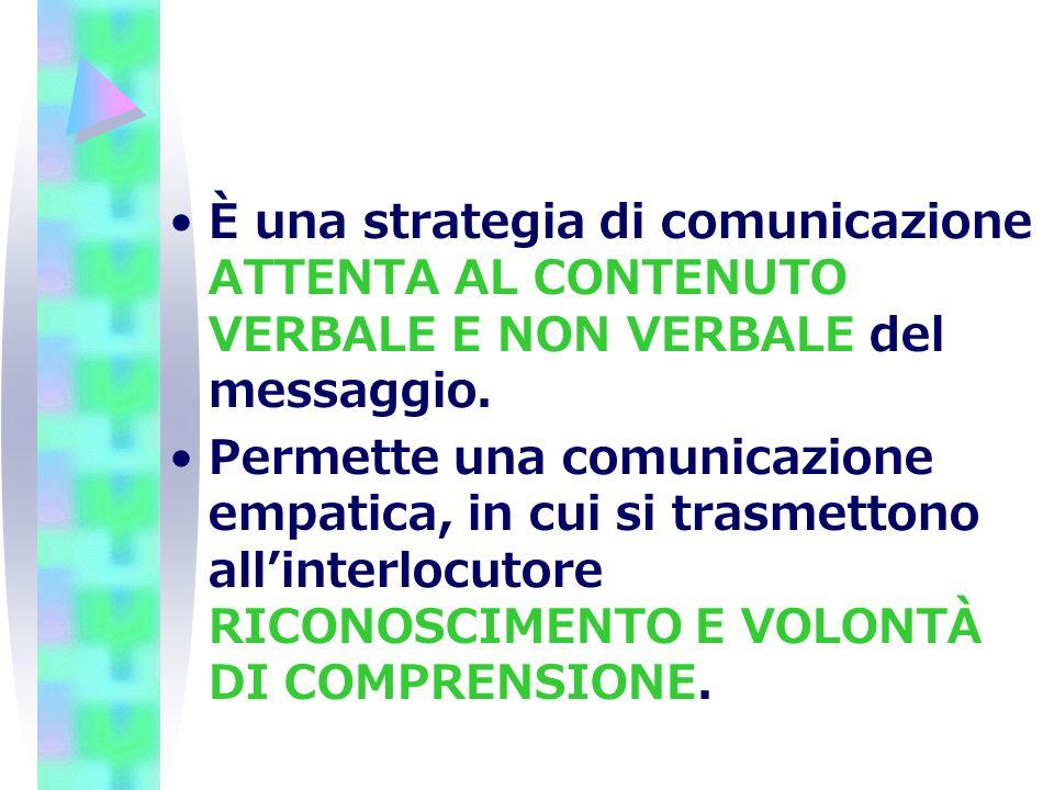 È una strategia di comunicazione ATTENTA AL CONTENUTO VERBALE E NON VERBALE del messaggio.