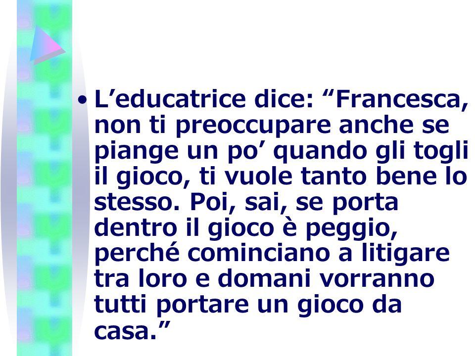 L'educatrice dice: Francesca, non ti preoccupare anche se piange un po' quando gli togli il gioco, ti vuole tanto bene lo stesso.