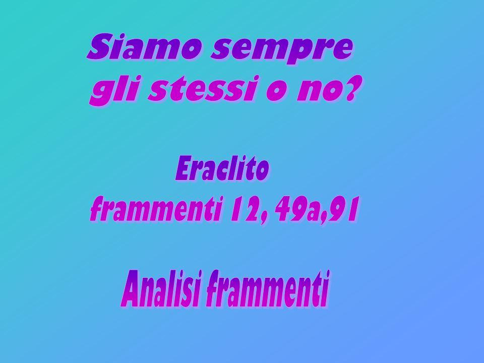 Siamo sempre gli stessi o no Eraclito frammenti 12, 49a,91 Analisi frammenti