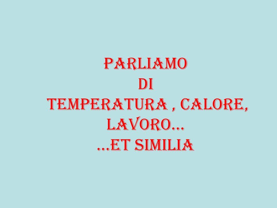 Parliamo di temperatura , calore, lavoro… …et similia