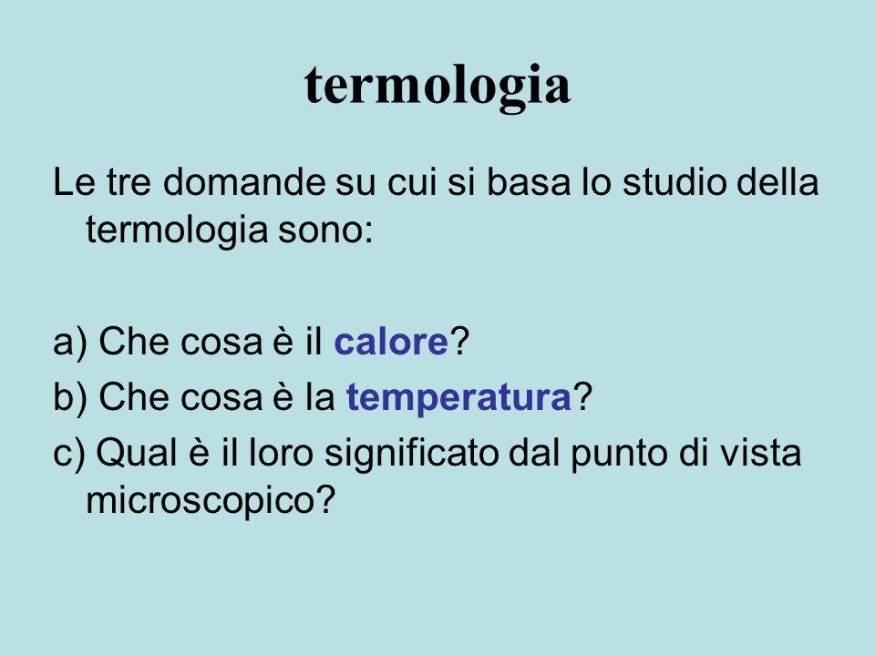termologia Le tre domande su cui si basa lo studio della termologia sono: a) Che cosa è il calore