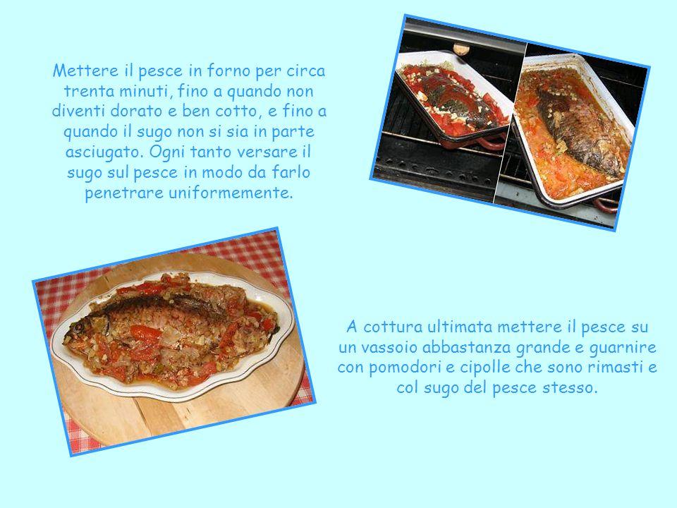 Mettere il pesce in forno per circa trenta minuti, fino a quando non diventi dorato e ben cotto, e fino a quando il sugo non si sia in parte asciugato. Ogni tanto versare il sugo sul pesce in modo da farlo penetrare uniformemente.