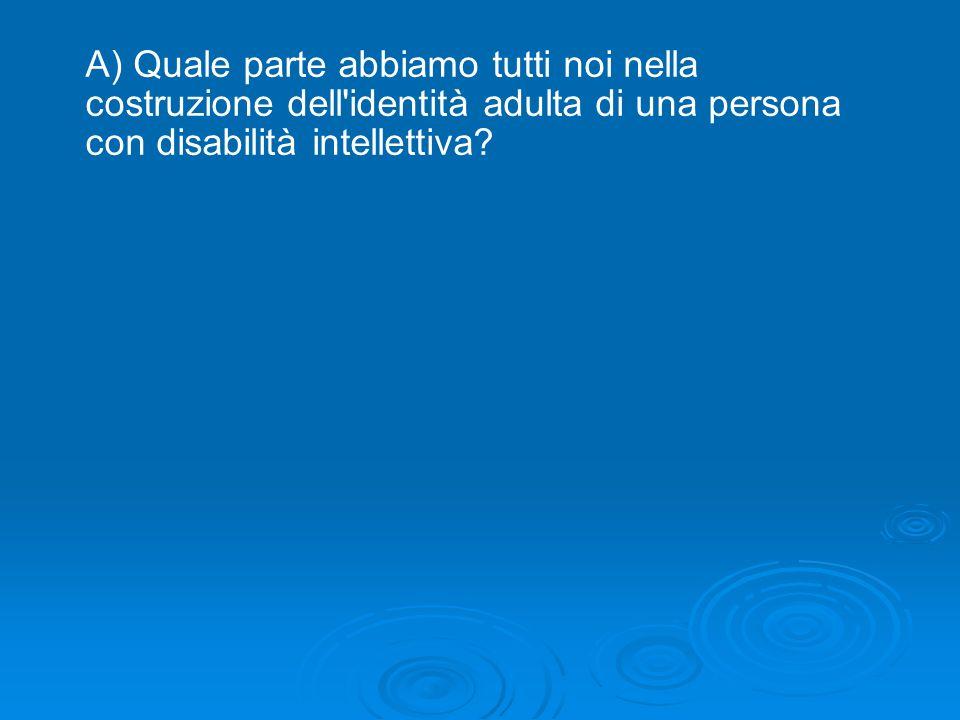 A) Quale parte abbiamo tutti noi nella costruzione dell identità adulta di una persona con disabilità intellettiva