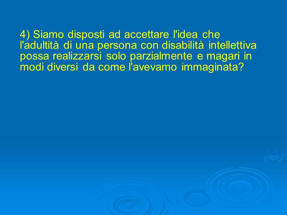 4) Siamo disposti ad accettare l idea che l adultità di una persona con disabilità intellettiva possa realizzarsi solo parzialmente e magari in modi diversi da come l avevamo immaginata