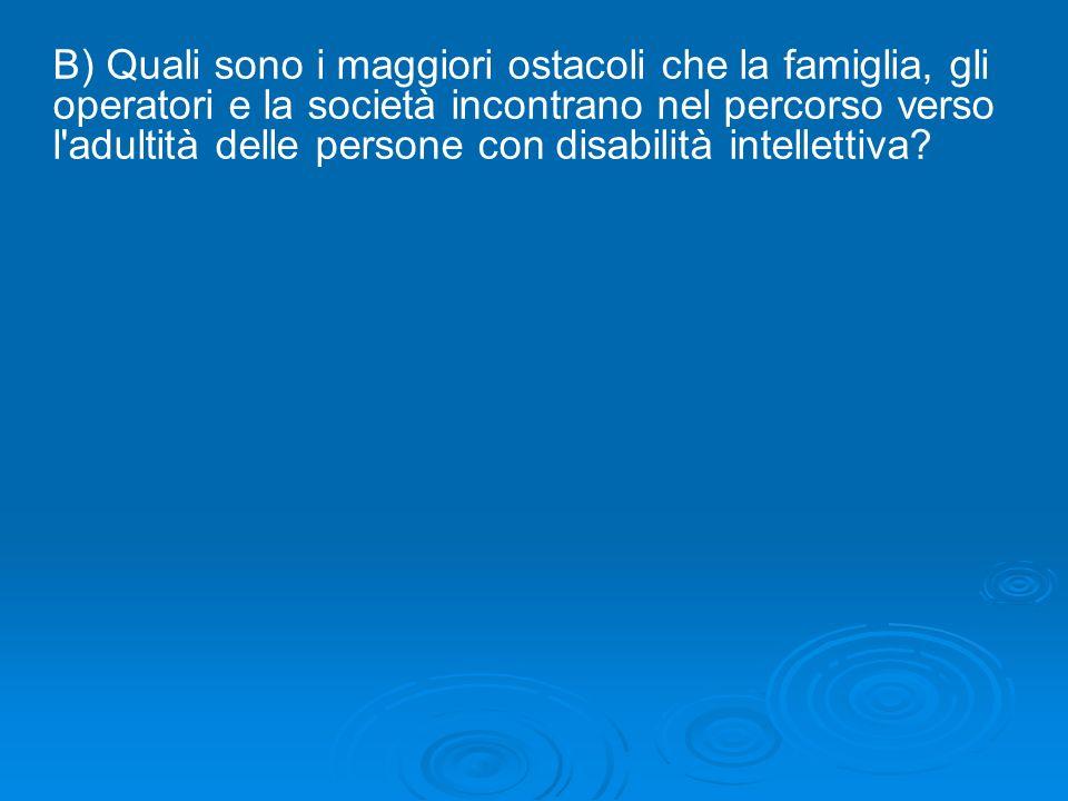 B) Quali sono i maggiori ostacoli che la famiglia, gli operatori e la società incontrano nel percorso verso l adultità delle persone con disabilità intellettiva
