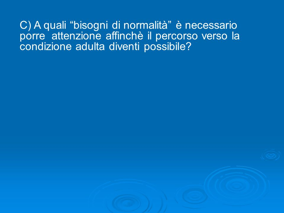 C) A quali bisogni di normalità è necessario porre attenzione affinchè il percorso verso la condizione adulta diventi possibile