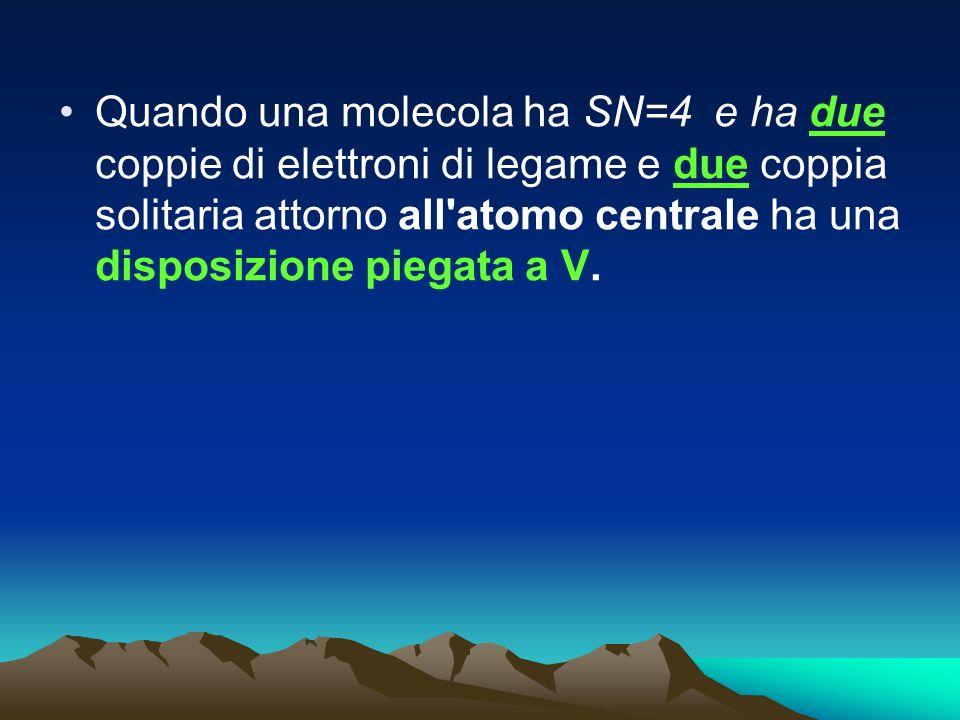 Quando una molecola ha SN=4 e ha due coppie di elettroni di legame e due coppia solitaria attorno all atomo centrale ha una disposizione piegata a V.