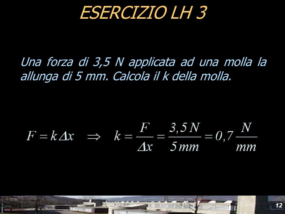 yyd ESERCIZIO LH 3. Una forza di 3,5 N applicata ad una molla la allunga di 5 mm.