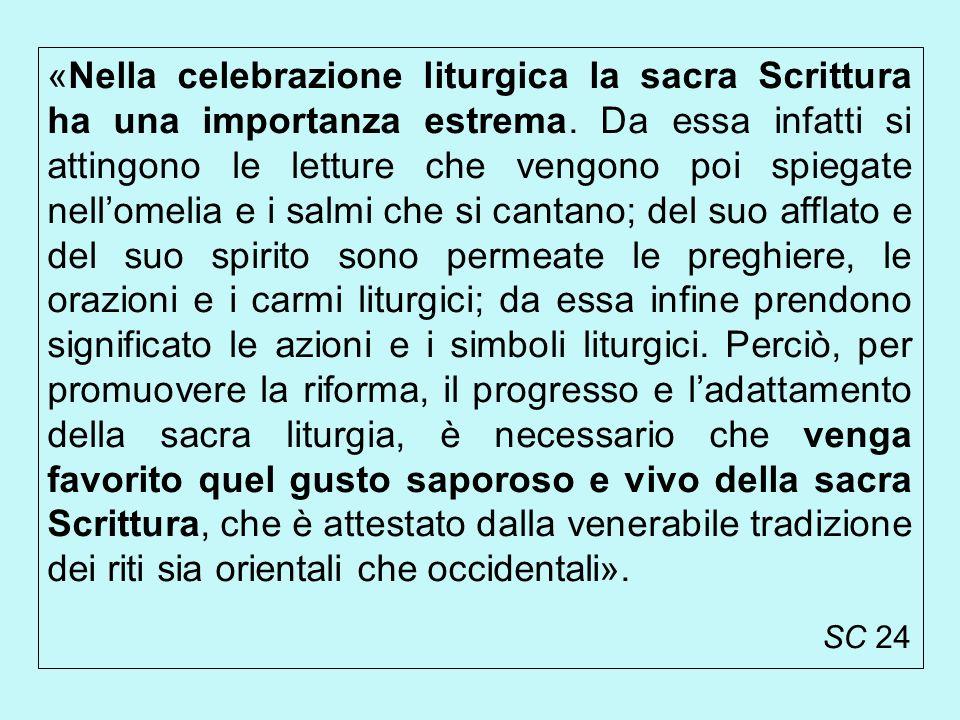 «Nella celebrazione liturgica la sacra Scrittura ha una importanza estrema. Da essa infatti si attingono le letture che vengono poi spiegate nell'omelia e i salmi che si cantano; del suo afflato e del suo spirito sono permeate le preghiere, le orazioni e i carmi liturgici; da essa infine prendono significato le azioni e i simboli liturgici. Perciò, per promuovere la riforma, il progresso e l'adattamento della sacra liturgia, è necessario che venga favorito quel gusto saporoso e vivo della sacra Scrittura, che è attestato dalla venerabile tradizione dei riti sia orientali che occidentali».