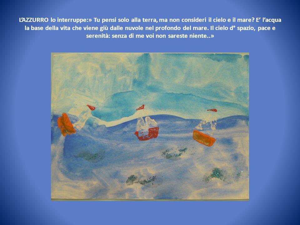 L'AZZURRO lo interruppe:» Tu pensi solo alla terra, ma non consideri il cielo e il mare.