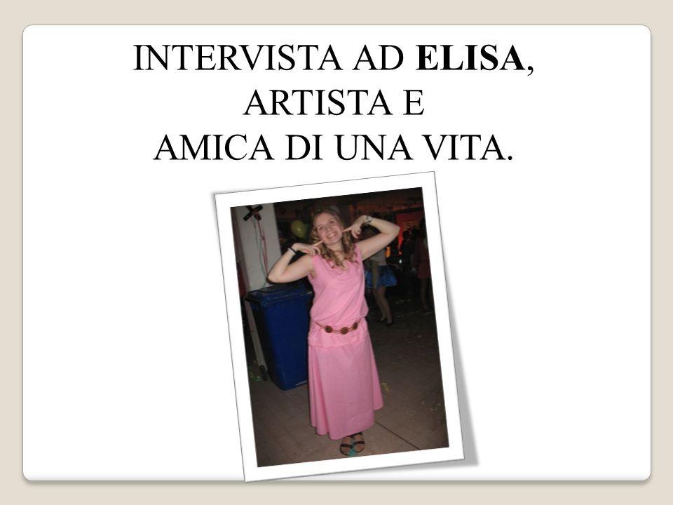 INTERVISTA AD ELISA, ARTISTA E AMICA DI UNA VITA.