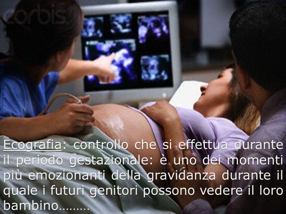 Ecografia: controllo che si effettua durante il periodo gestazionale: è uno dei momenti più emozionanti della gravidanza durante il quale i futuri genitori possono vedere il loro bambino………
