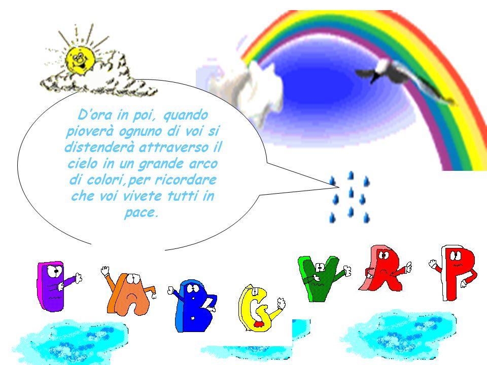 D'ora in poi, quando pioverà ognuno di voi si distenderà attraverso il cielo in un grande arco di colori,per ricordare che voi vivete tutti in pace.
