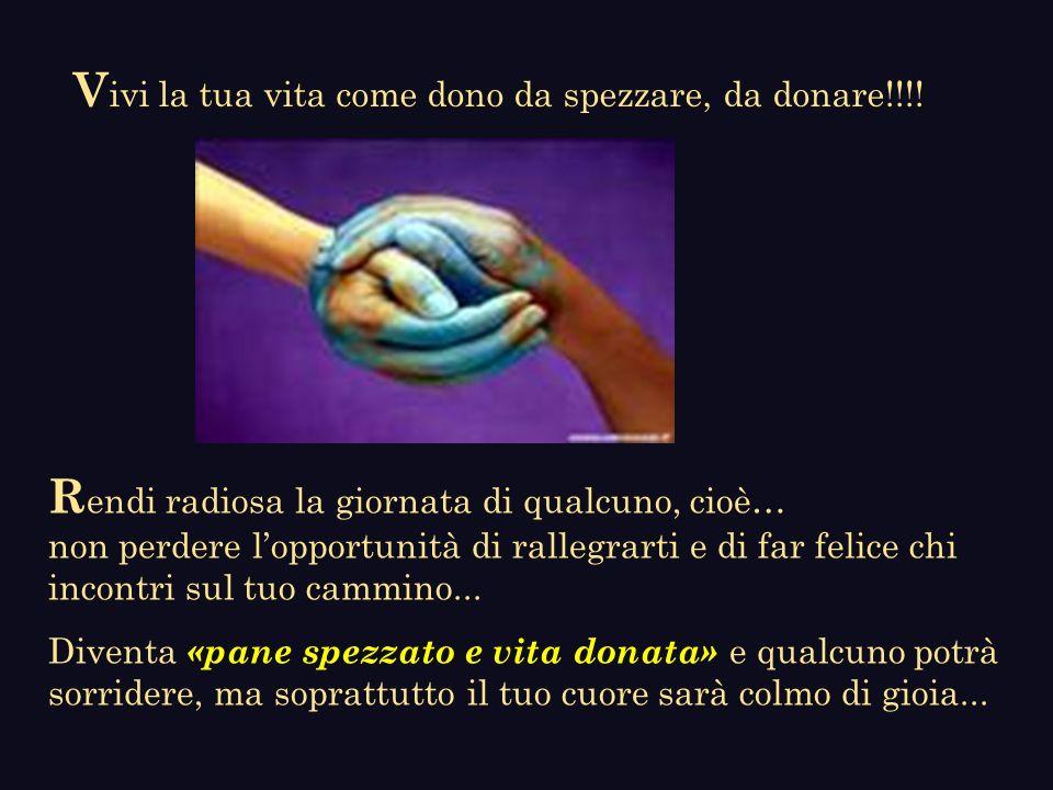 Vivi la tua vita come dono da spezzare, da donare!!!!