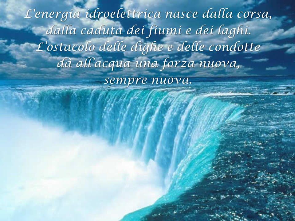 L energia idroelettrica nasce dalla corsa, dalla caduta dei fiumi e dei laghi.