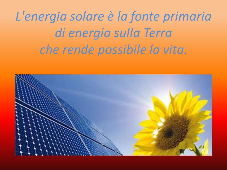 L energia solare è la fonte primaria di energia sulla Terra che rende possibile la vita.