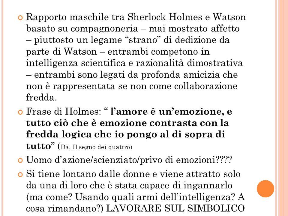 Rapporto maschile tra Sherlock Holmes e Watson basato su compagnoneria – mai mostrato affetto – piuttosto un legame strano di dedizione da parte di Watson – entrambi competono in intelligenza scientifica e razionalità dimostrativa – entrambi sono legati da profonda amicizia che non è rappresentata se non come collaborazione fredda.