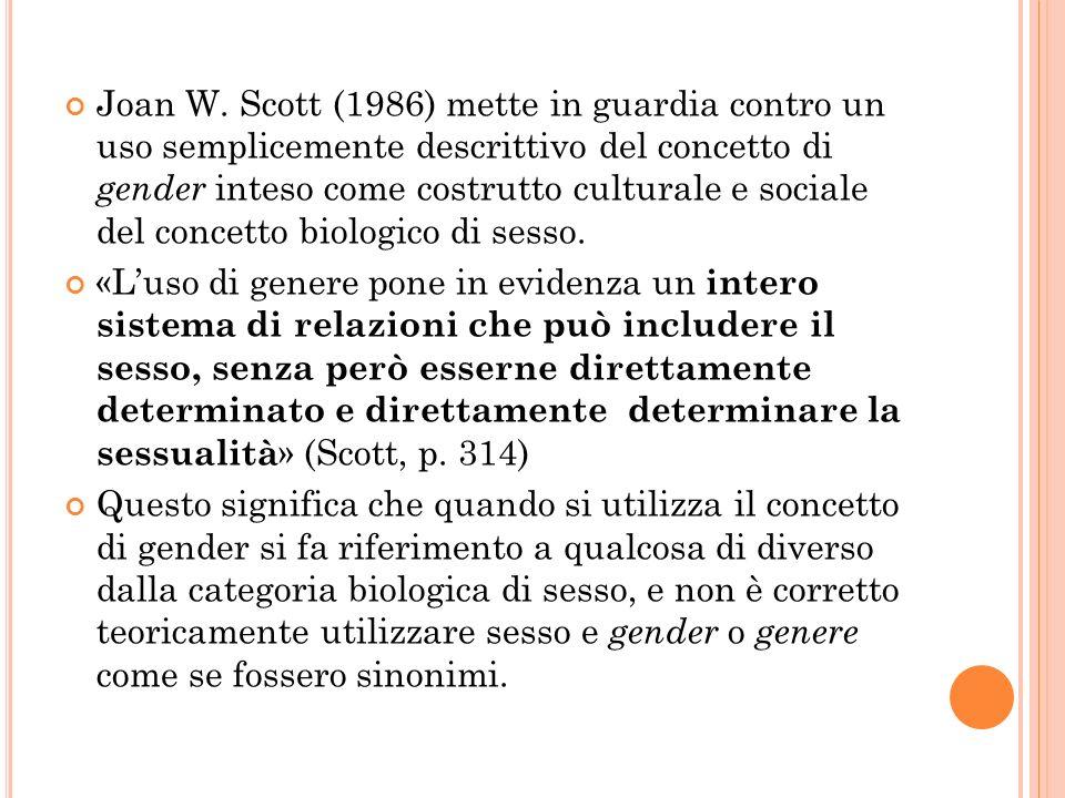 Joan W. Scott (1986) mette in guardia contro un uso semplicemente descrittivo del concetto di gender inteso come costrutto culturale e sociale del concetto biologico di sesso.