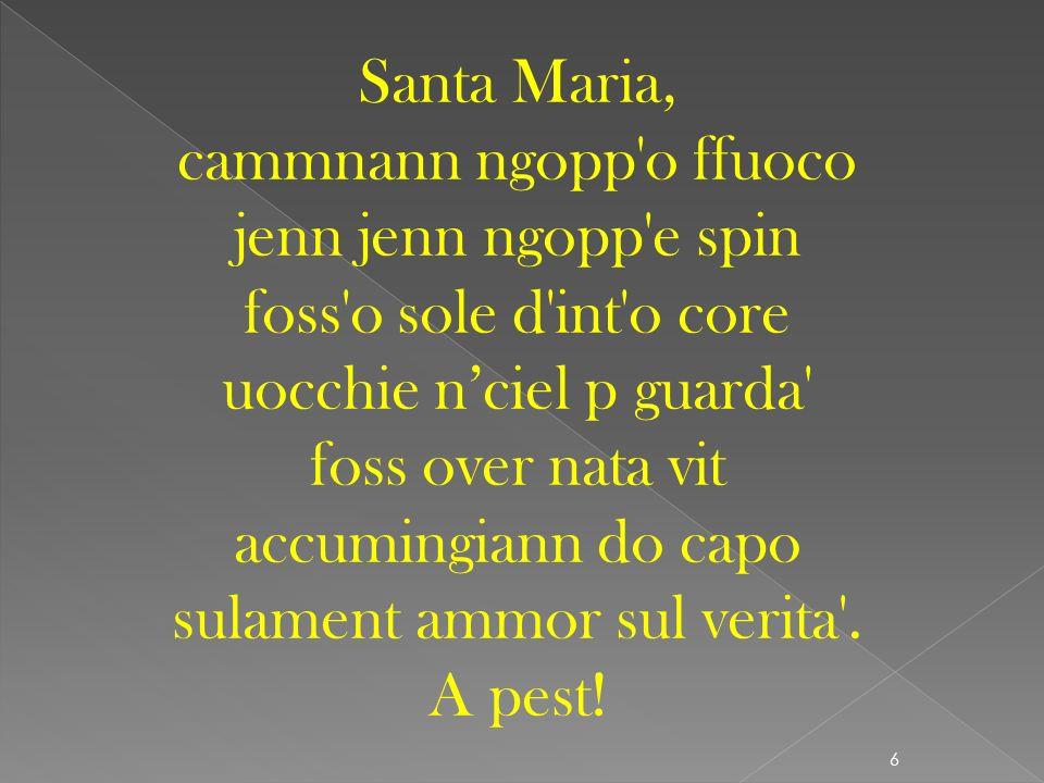 Santa Maria, cammnann ngopp o ffuoco jenn jenn ngopp e spin foss o sole d int o core uocchie n'ciel p guarda foss over nata vit accumingiann do capo sulament ammor sul verita .