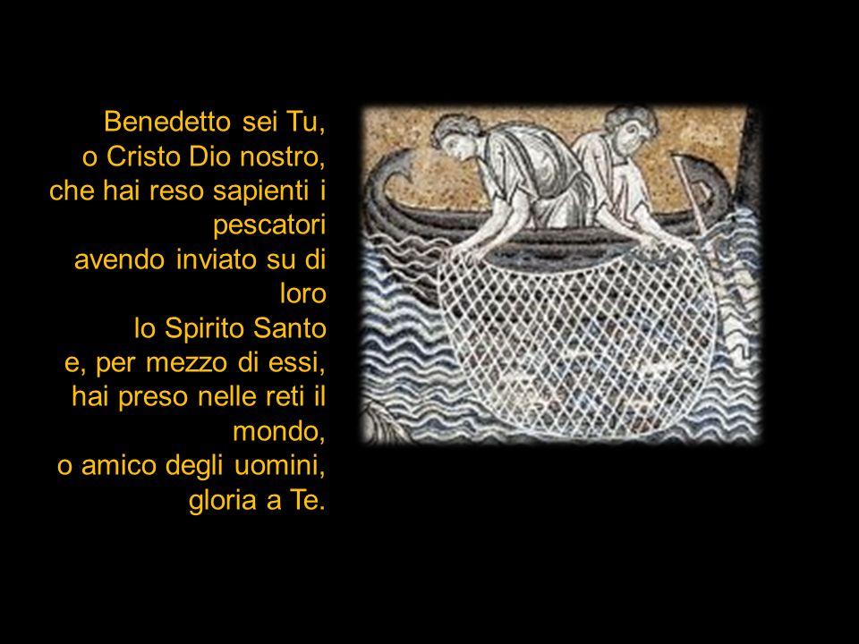 Benedetto sei Tu, o Cristo Dio nostro, che hai reso sapienti i pescatori. avendo inviato su di loro.