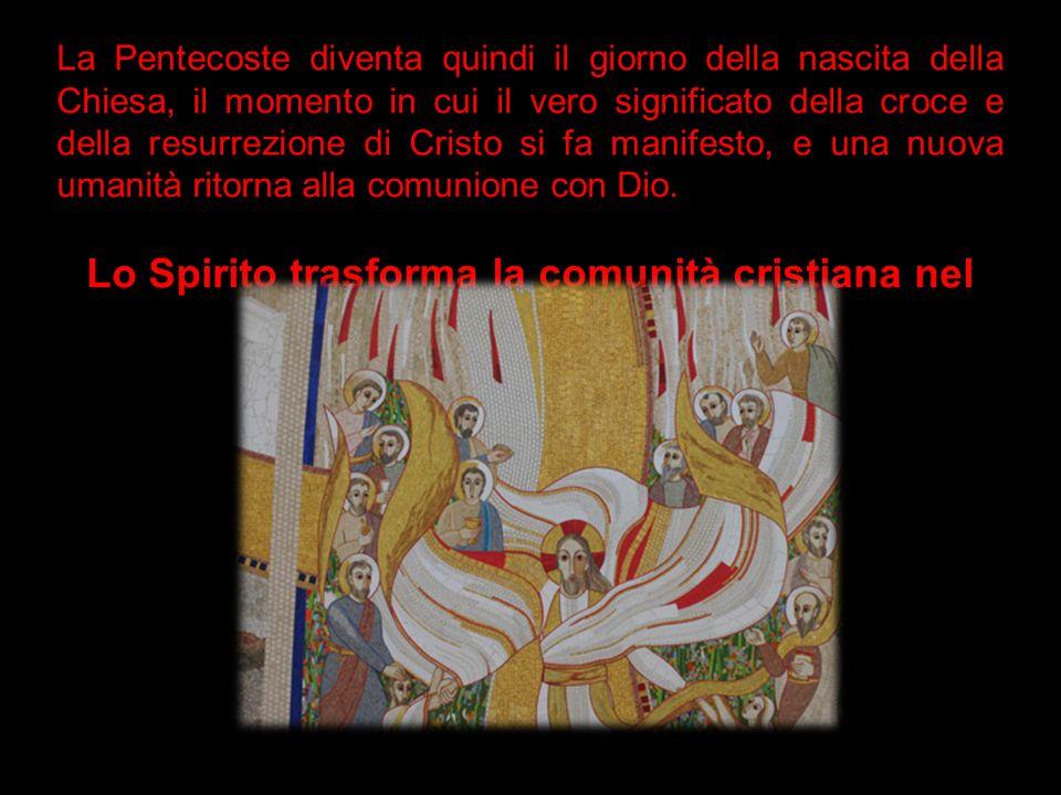 Lo Spirito trasforma la comunità cristiana nel 'Corpo di Cristo'.