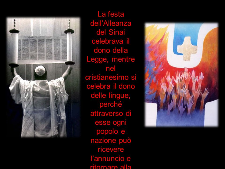 La festa dell'Alleanza del Sinai celebrava il dono della Legge, mentre nel cristianesimo si celebra il dono delle lingue, perché attraverso di esse ogni popolo e nazione può ricevere l'annuncio e ritornare alla primitiva unità, che si era infranta a Babele.