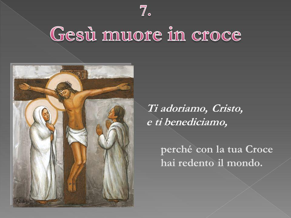 Gesù muore in croce 7. Ti adoriamo, Cristo, e ti benediciamo,