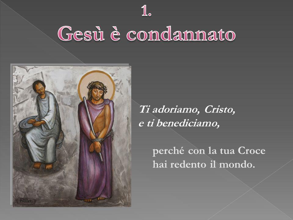 Gesù è condannato 1. Ti adoriamo, Cristo, e ti benediciamo,