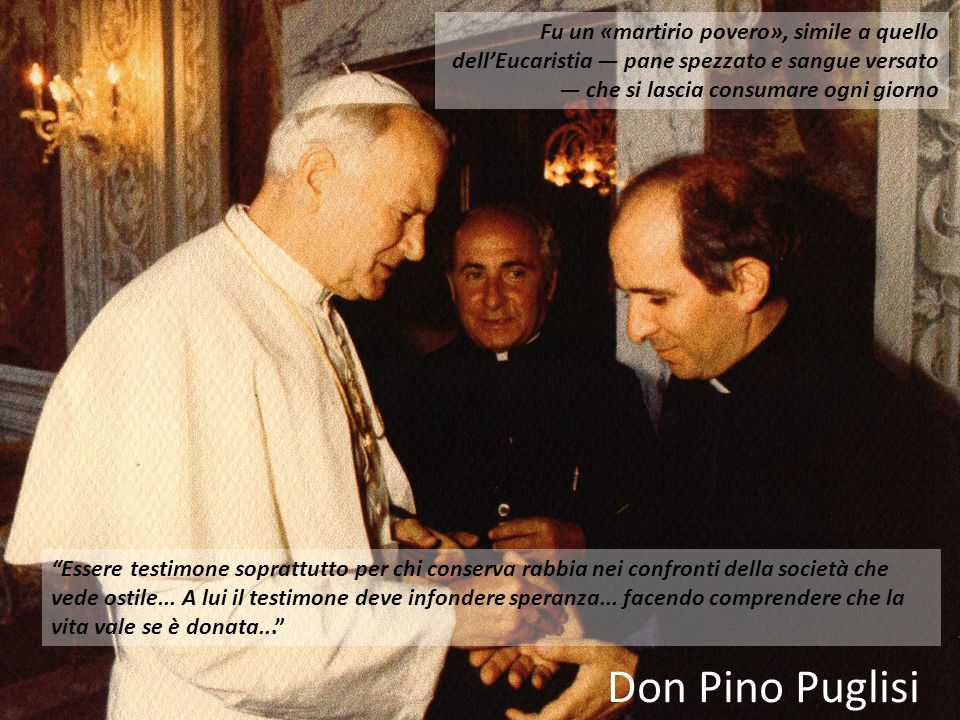 Don Pino PuglisiFu un «martirio povero», simile a quello dell'Eucaristia — pane spezzato e sangue versato — che si lascia consumare ogni giorno.