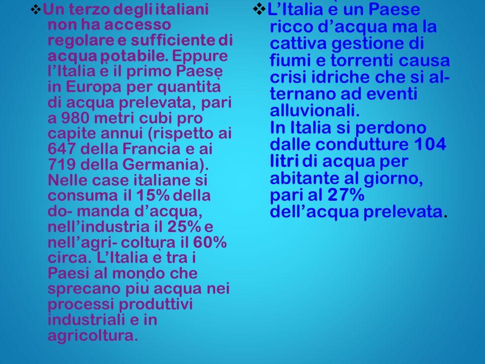 Un terzo degli italiani non ha accesso regolare e sufficiente di acqua potabile. Eppure l'Italia è il primo Paese in Europa per quantità di acqua prelevata, pari a 980 metri cubi pro capite annui (rispetto ai 647 della Francia e ai 719 della Germania). Nelle case italiane si consuma il 15% della do- manda d'acqua, nell'industria il 25% e nell'agri- coltura il 60% circa. L'Italia è tra i Paesi al mondo che sprecano più acqua nei processi produttivi industriali e in agricoltura.