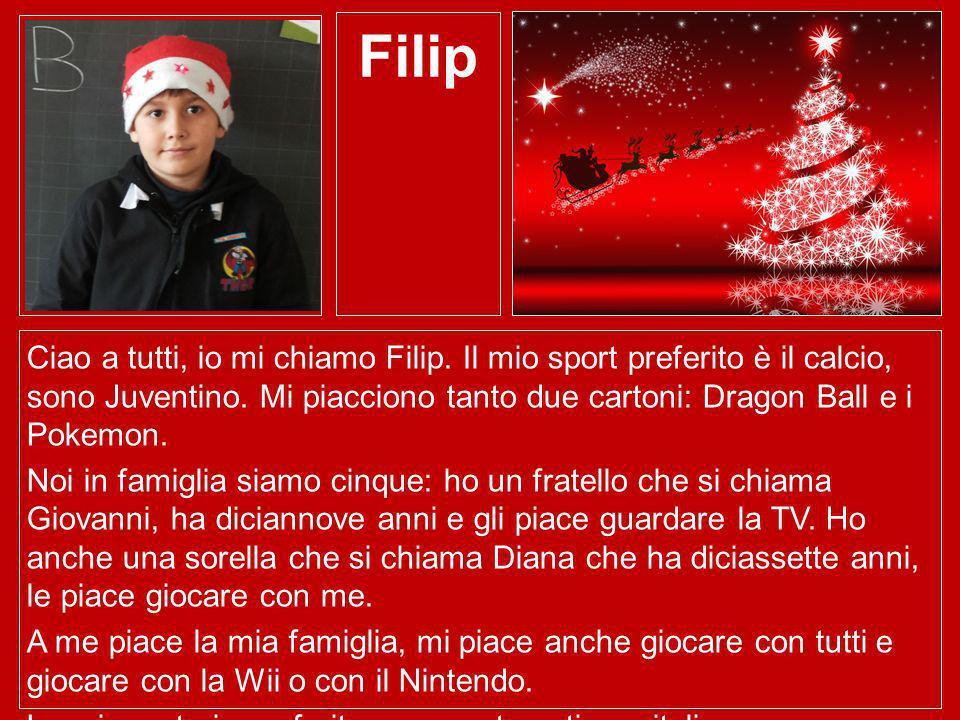 Filip Ciao a tutti, io mi chiamo Filip. Il mio sport preferito è il calcio, sono Juventino. Mi piacciono tanto due cartoni: Dragon Ball e i Pokemon.