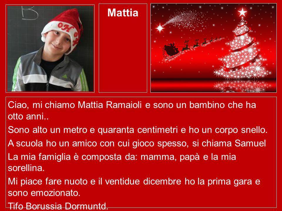 Mattia Ciao, mi chiamo Mattia Ramaioli e sono un bambino che ha otto anni.. Sono alto un metro e quaranta centimetri e ho un corpo snello.