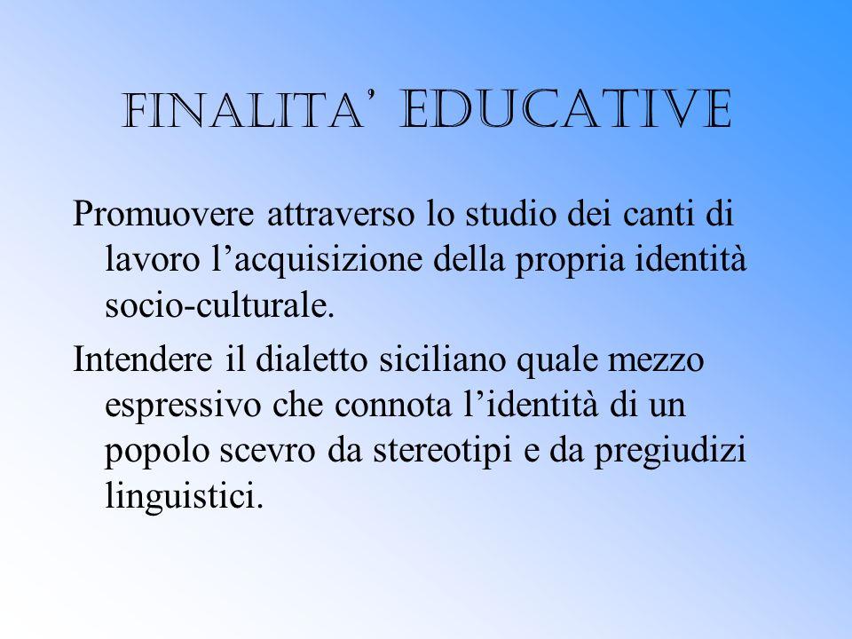 FINALITA' EDUCATIVE Promuovere attraverso lo studio dei canti di lavoro l'acquisizione della propria identità socio-culturale.